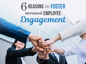 6 Reasons to Foster Employee Engagement