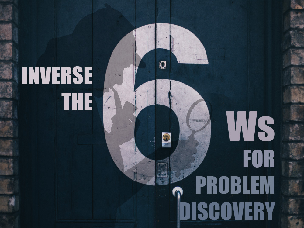 inverse the six ws for problem discovery